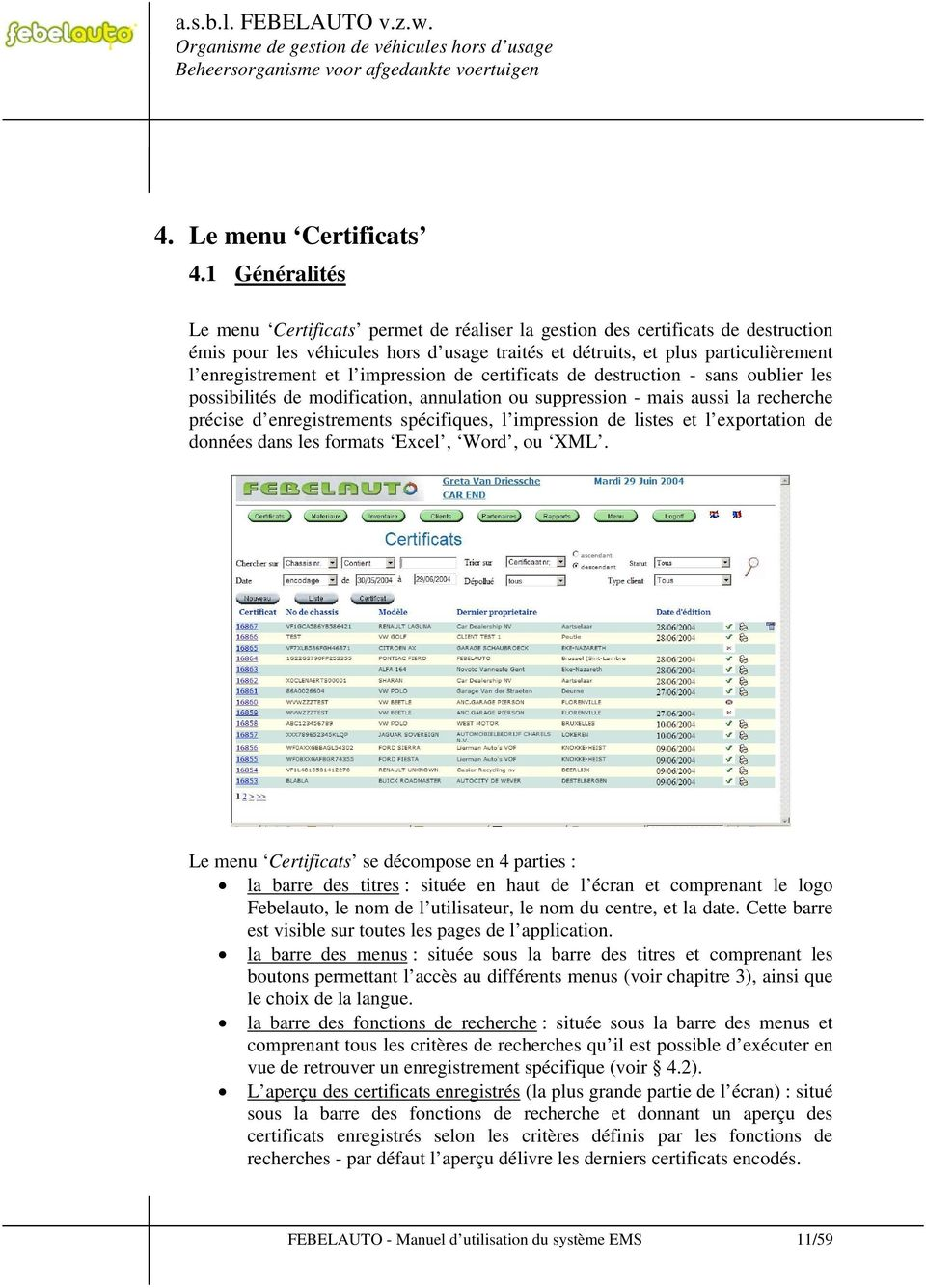impression de certificats de destruction - sans oublier les possibilités de modification, annulation ou suppression - mais aussi la recherche précise d enregistrements spécifiques, l impression de