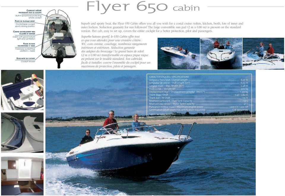 boat, the Flyer 650 Cabin offers you all you wish for a costal cruise: toilets, kitchen, berth, lots of inner and outer lockers. Seduction guaranty for sun followers!