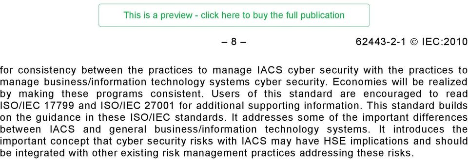 This standard builds on the guidance in these ISO/IEC standards. It addresses some of the important differences between IACS and general business/information technology systems.