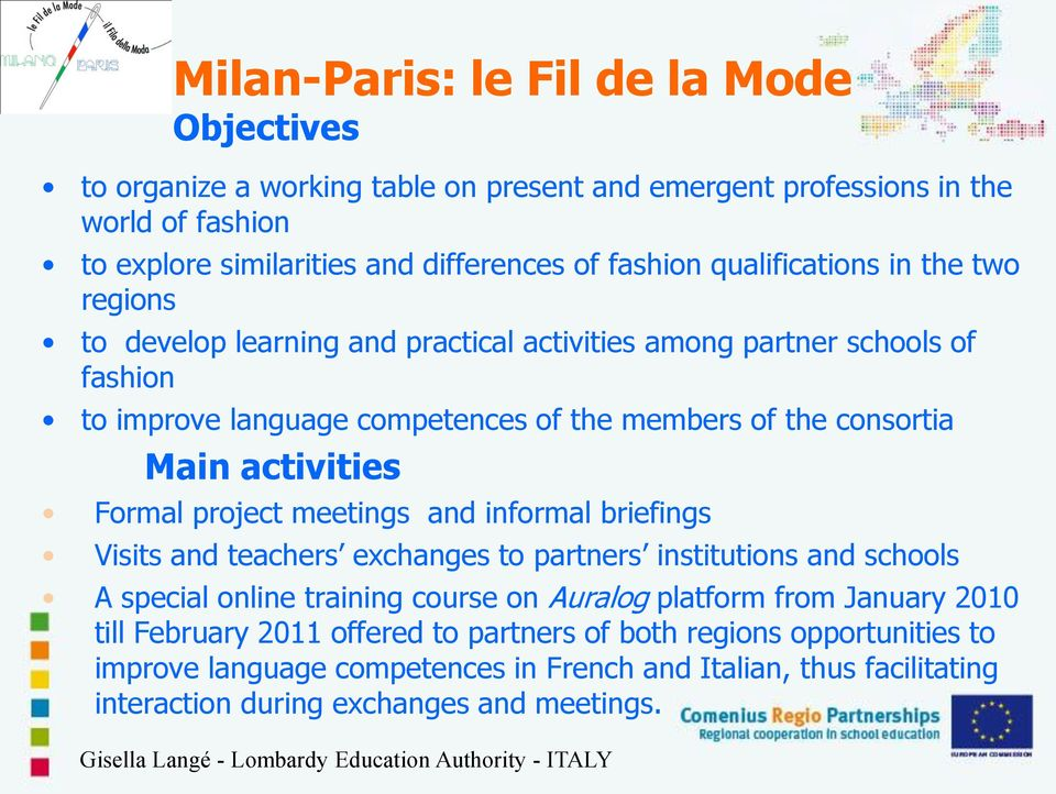 project meetings and informal briefings Visits and teachers exchanges to partners institutions and schools A special online training course on Auralog platform from January 2010