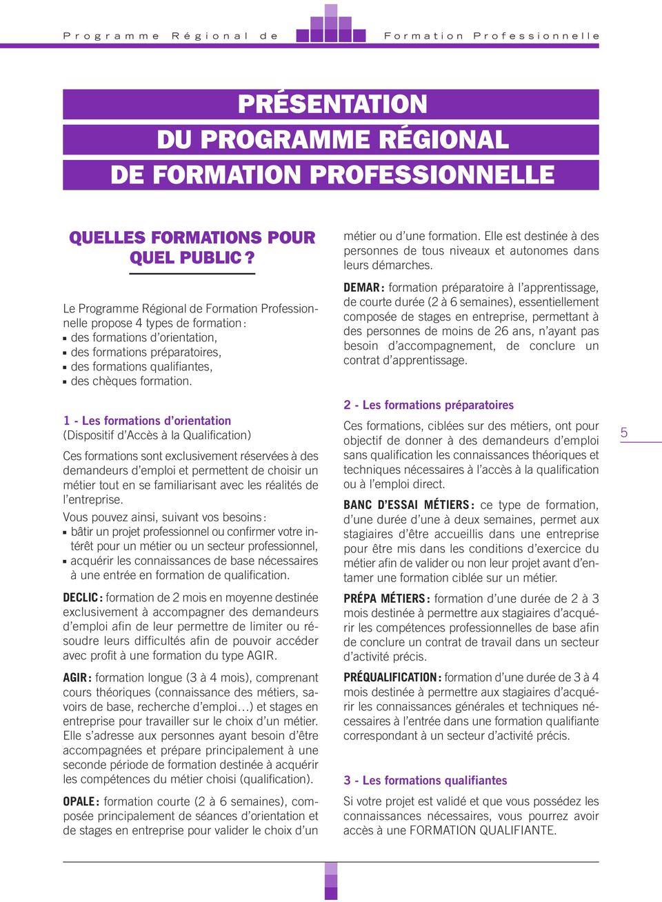 1 - Les formations d orientation (Dispositif d Accès à la Qualification) Ces formations sont exclusivement réservées à des demandeurs d emploi et permettent de choisir un métier tout en se