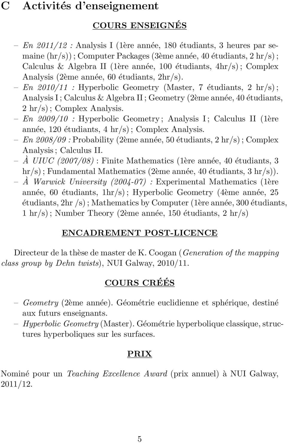 En 2010/11 : Hyperbolic Geometry (Master, 7 étudiants, 2 hr/s) ; Analysis I ; Calculus & Algebra II ; Geometry (2ème année, 40 étudiants, 2 hr/s) ; Complex Analysis.