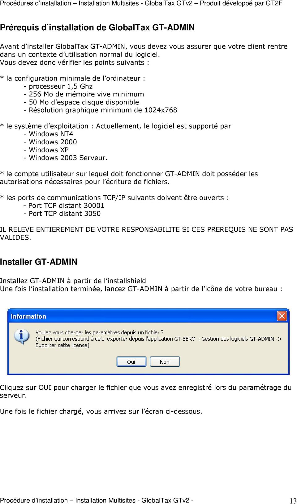 graphique minimum de 1024x768 * le système d exploitation : Actuellement, le logiciel est supporté par - Windows NT4 - Windows 2000 - Windows XP - Windows 2003 Serveur.