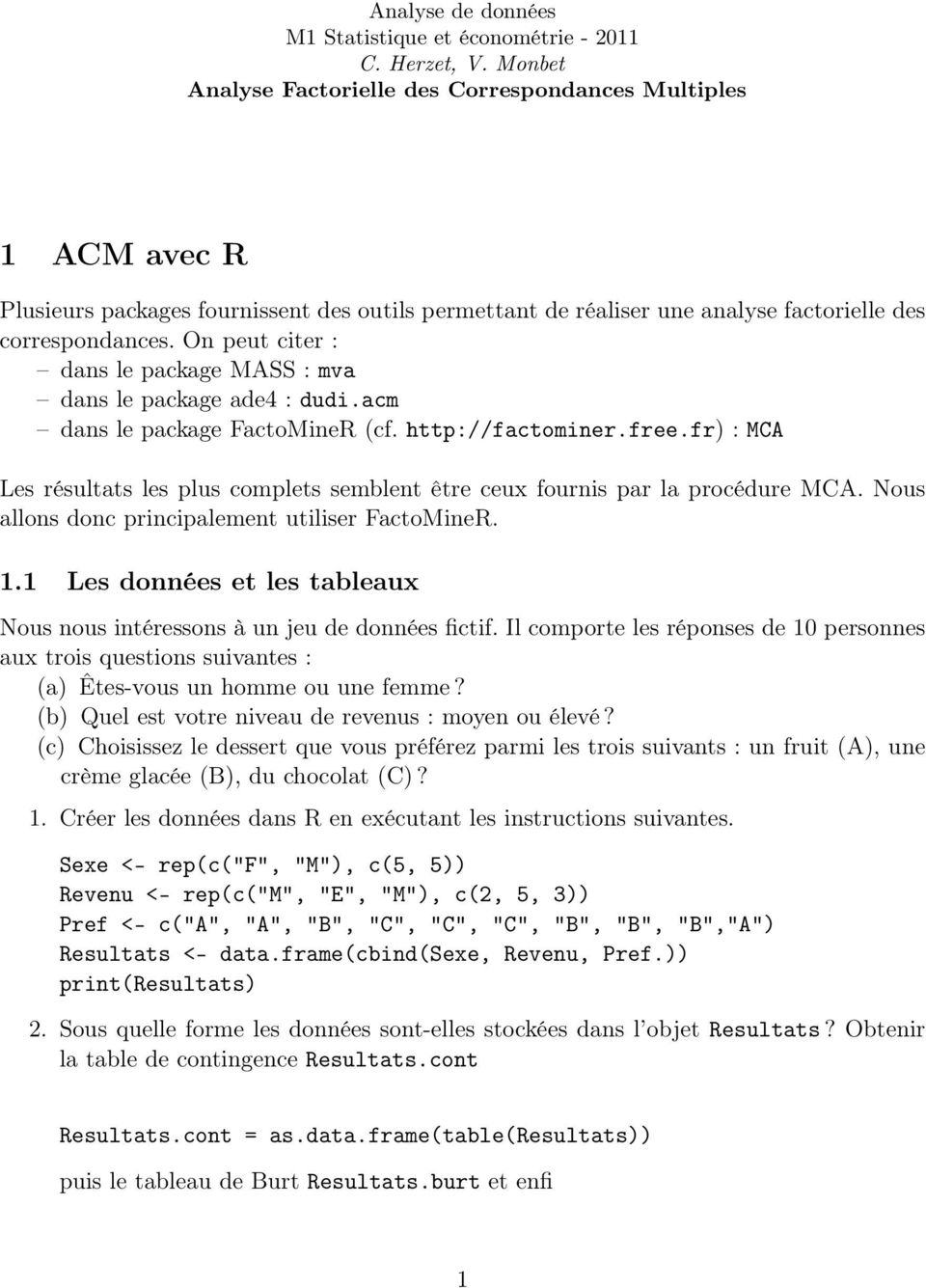 On peut citer : dans le package MASS : mva dans le package ade4 : dudi.acm dans le package FactoMineR (cf. http://factominer.free.