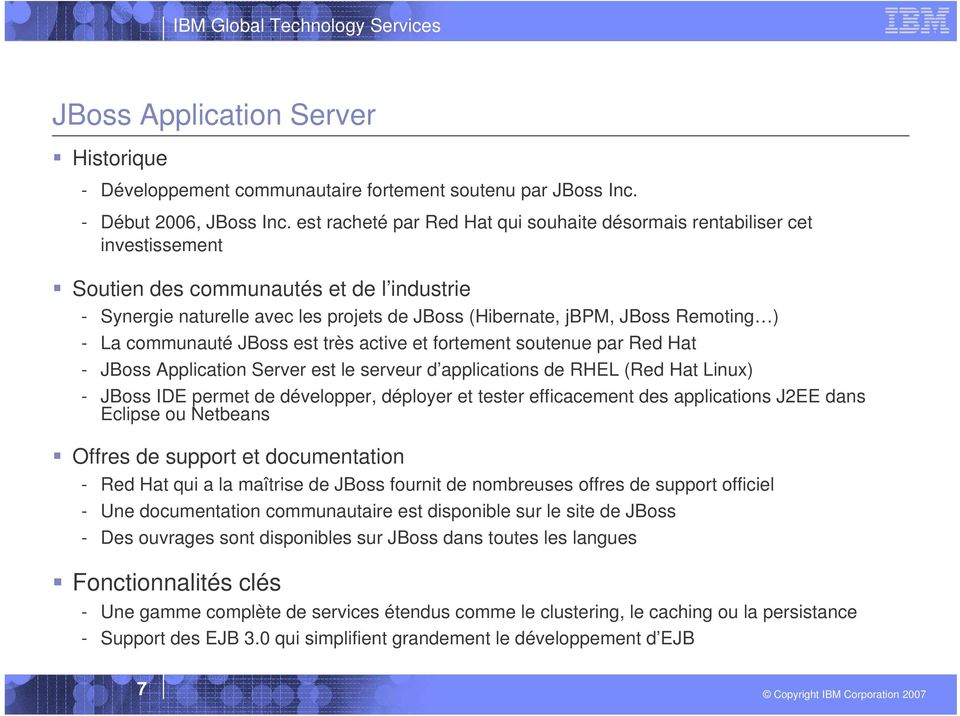 Remoting ) - La communauté JBoss est très active et fortement soutenue par Red Hat - JBoss Application Server est le serveur d applications de RHEL (Red Hat Linux) - JBoss IDE permet de développer,