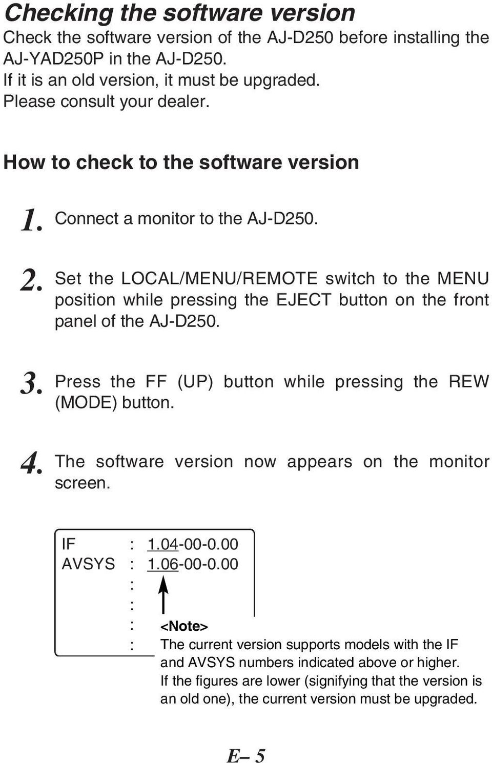 Set the LOCAL/MENU/REMOTE switch to the MENU position while pressing the EJECT button on the front panel of the AJ-D250. Press the FF (UP) button while pressing the REW (MODE) button.