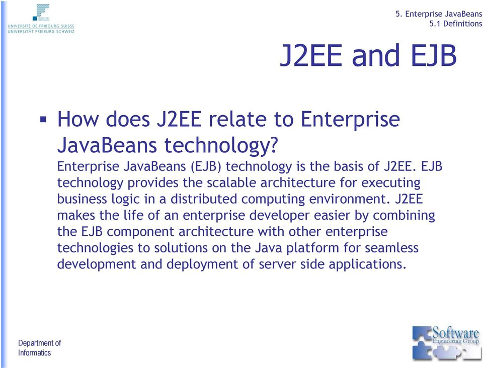 EJB technology provides the scalable architecture for executing business logic in a distributed computing environment.