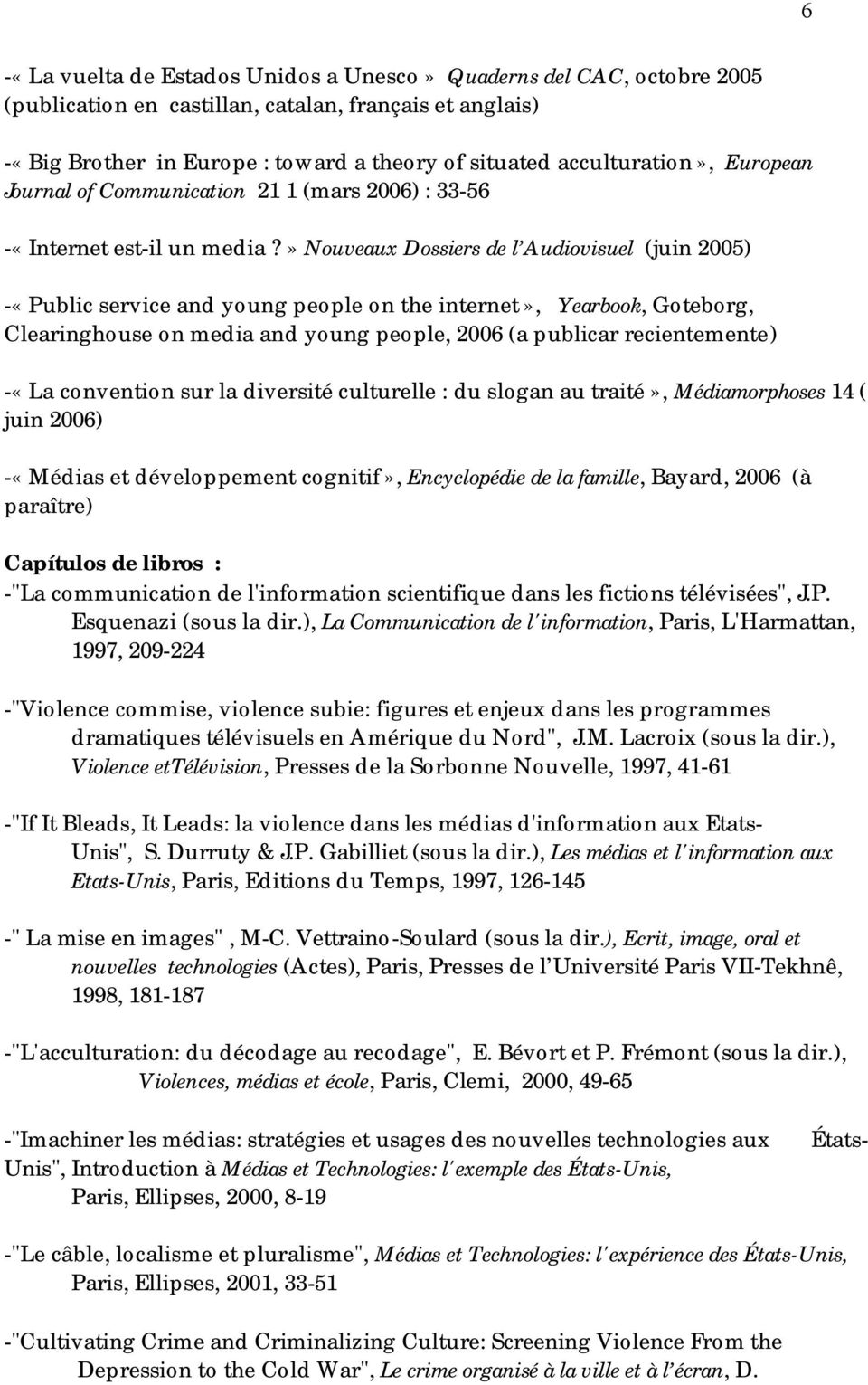» Nouveaux Dossiers de l Audiovisuel (juin 2005) -«Public service and young people on the internet», Yearbook, Goteborg, Clearinghouse on media and young people, 2006 (a publicar recientemente) -«La
