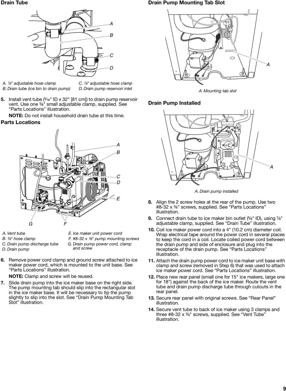 "NOTE: Do not install household drain tube at this time. Parts Locations Drain Pump Installed. Mounting tab slot D G. Vent tube. ⁵ ₈"" hose clamp. Drain pump discharge tube D. Drain pump F E."