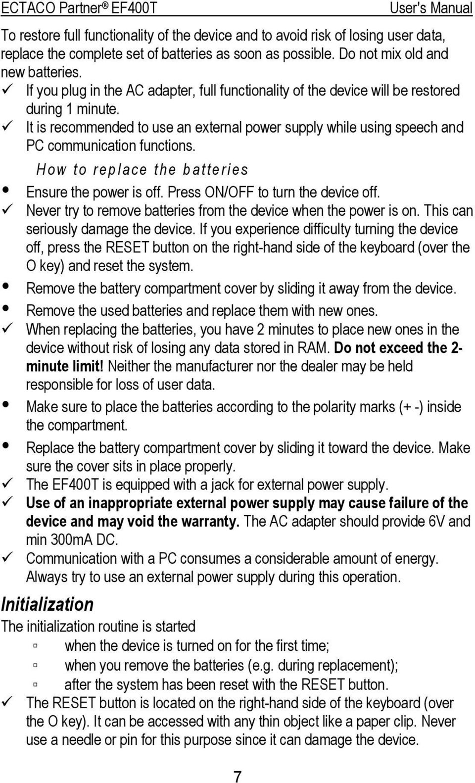 How to replace the batteries Ensure the power is off. Press ON/OFF to turn the device off. Never try to remove batteries from the device when the power is on. This can seriously damage the device.