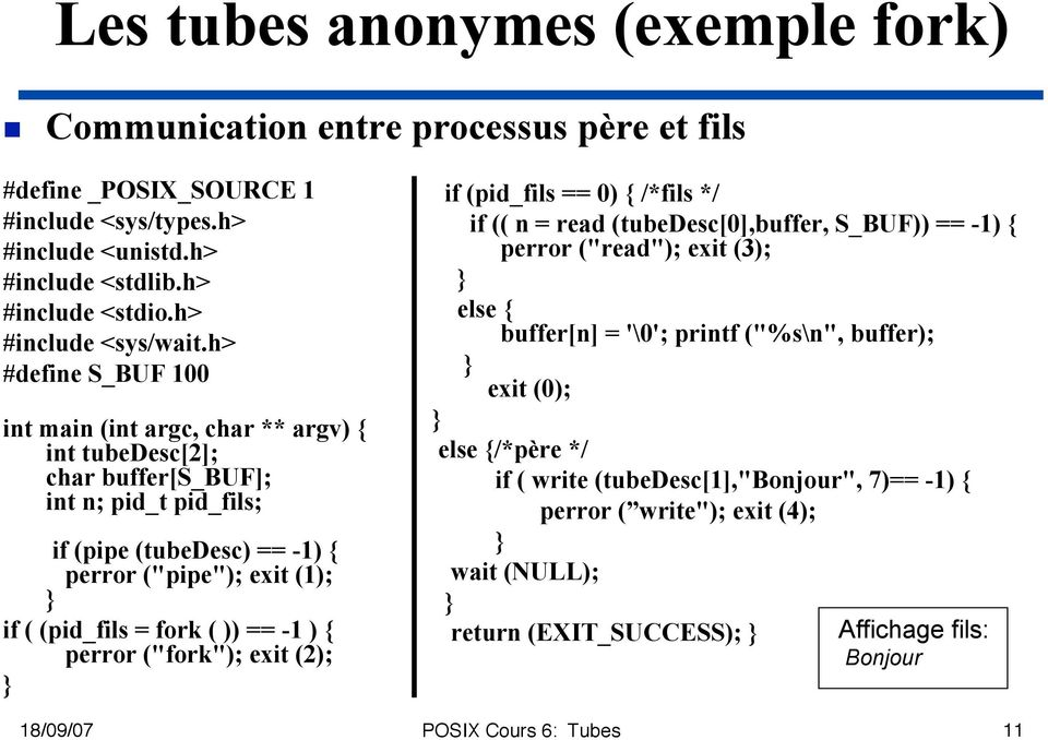 "h> #define S_BUF 100 int main (int argc, char ** argv) { int tubedesc[2]; char buffer[s_buf]; int n; pid_t pid_fils; if (pipe (tubedesc) == -1) { perror (""pipe""); exit (1); if ( (pid_fils = fork ("