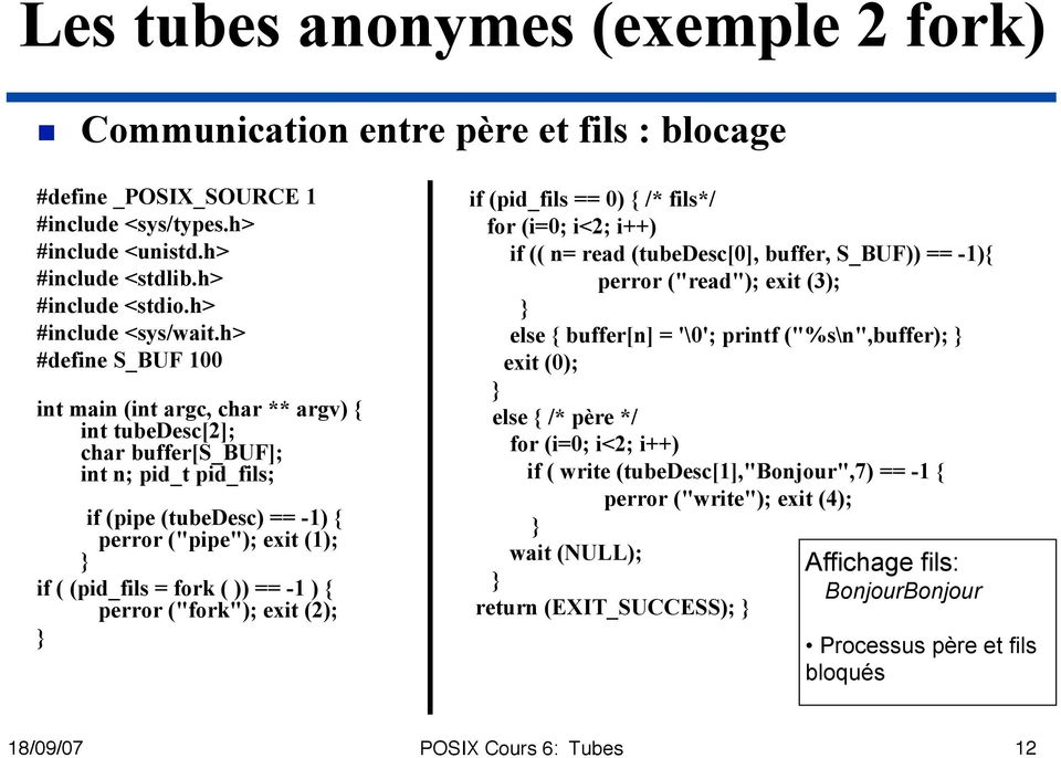 "h> #define S_BUF 100 int main (int argc, char ** argv) { int tubedesc[2]; char buffer[s_buf]; int n; pid_t pid_fils; if (pipe (tubedesc) == -1) { perror (""pipe""); exit (1); if ( (pid_fils = fork ( ))"