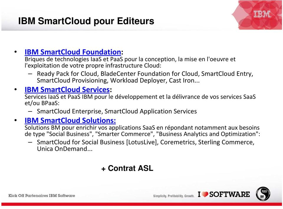.. IBM SmartCloud Services: Services IaaS et PaaS IBM pour le développement et la délivrance de vos services SaaS et/ou BPaaS: SmartCloud Enterprise, SmartCloud Services IBM SmartCloud Solutions: