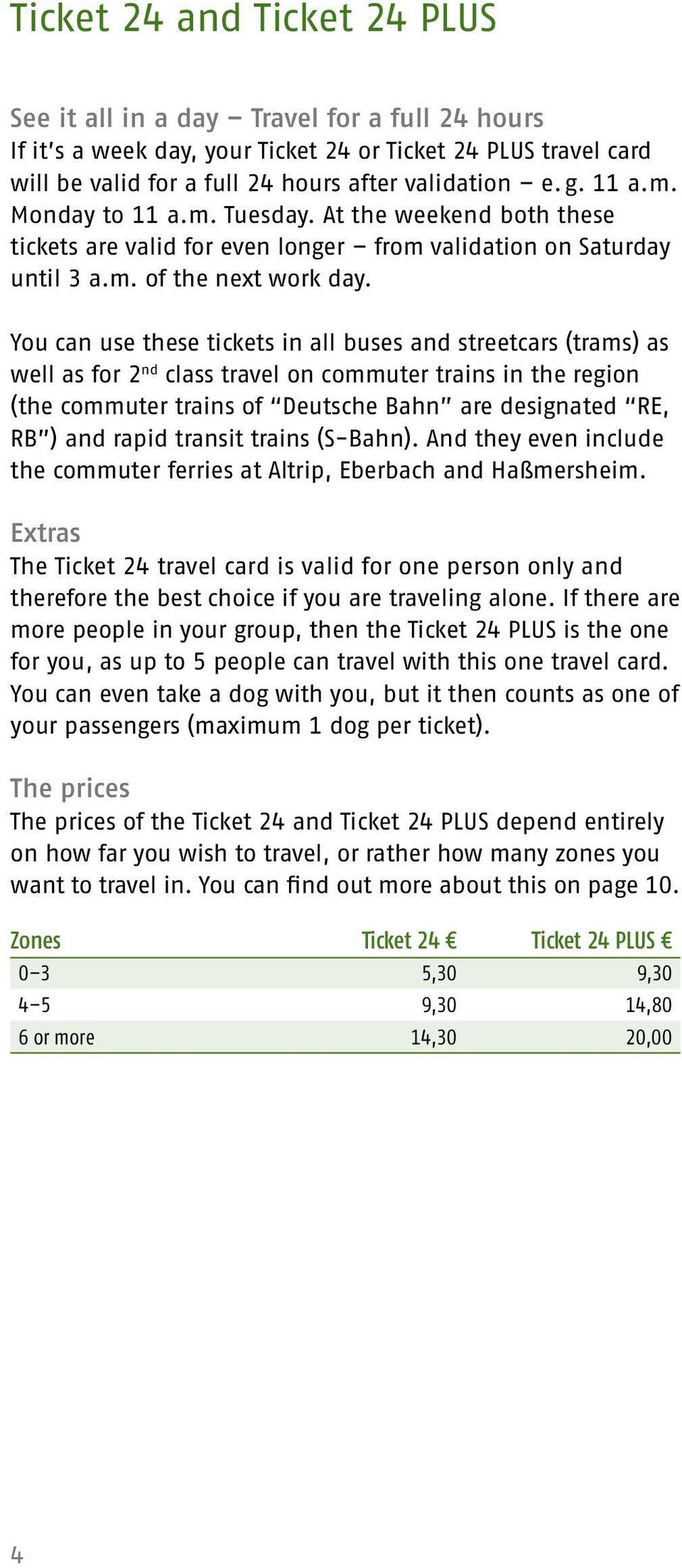 You can use these tickets in all buses and streetcars (trams) as well as for 2 nd class travel on commuter trains in the region (the commuter trains of Deutsche Bahn are designated RE, RB ) and rapid