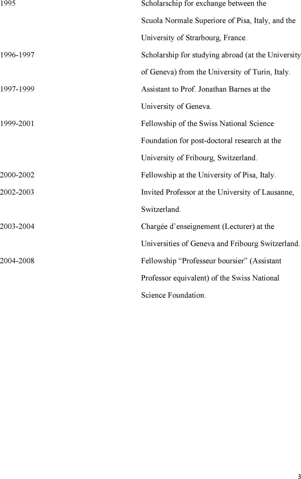 1999-2001 Fellowship of the Swiss National Science Foundation for post-doctoral research at the University of Fribourg, Switzerland. 2000-2002 Fellowship at the University of Pisa, Italy.