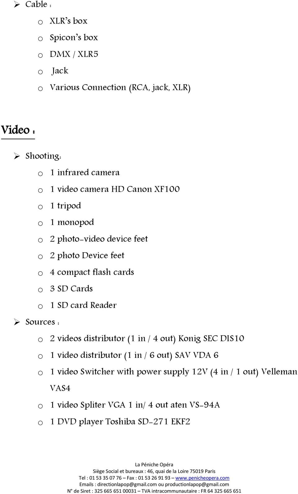 o 1 SD card Reader Sources : o 2 videos distributor (1 in / 4 out) Konig SEC DIS10 o 1 video distributor (1 in / 6 out) SAV VDA 6 o 1