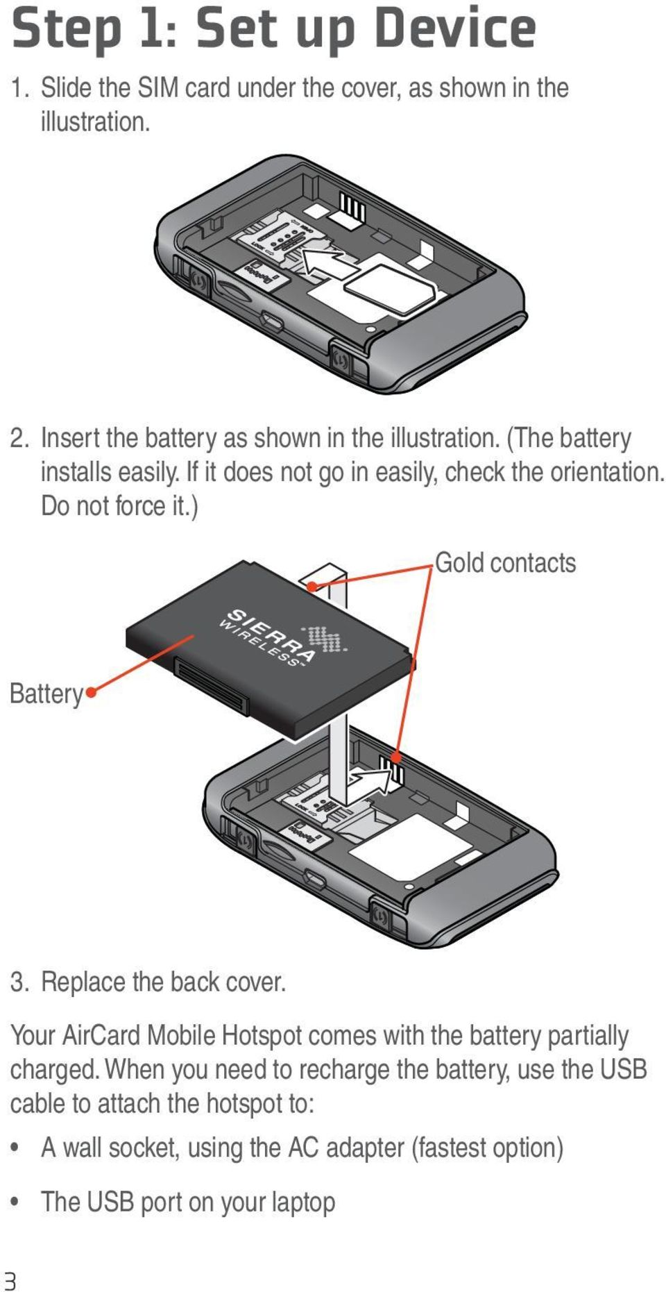 Do not force it.) Gold contacts Battery 3. Replace the back cover.
