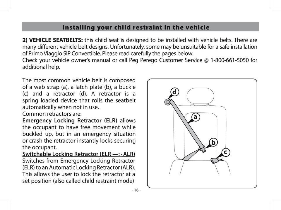 Check your vehicle owner s manual or call Peg Perego Customer Service @ 1-800-661-5050 for additional help.