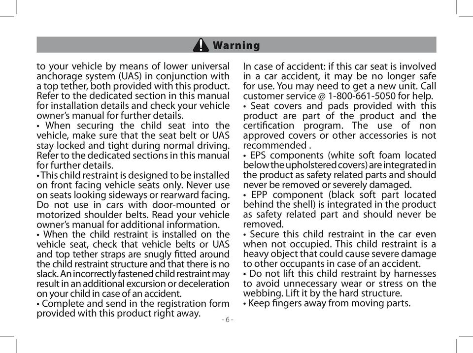 When securing the child seat into the vehicle, make sure that the seat belt or UAS stay locked and tight during normal driving. Refer to the dedicated sections in this manual for further details.