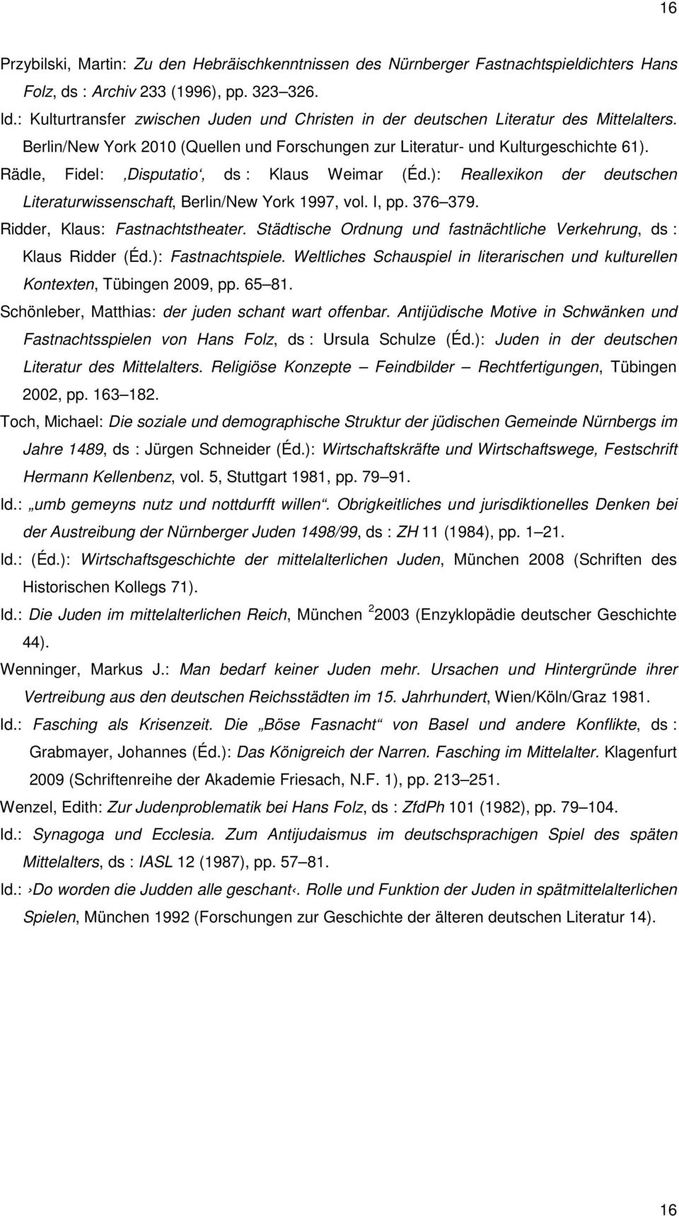 Rädle, Fidel: Disputatio, ds : Klaus Weimar (Éd.): Reallexikon der deutschen Literaturwissenschaft, Berlin/New York 1997, vol. I, pp. 376 379. Ridder, Klaus: Fastnachtstheater.
