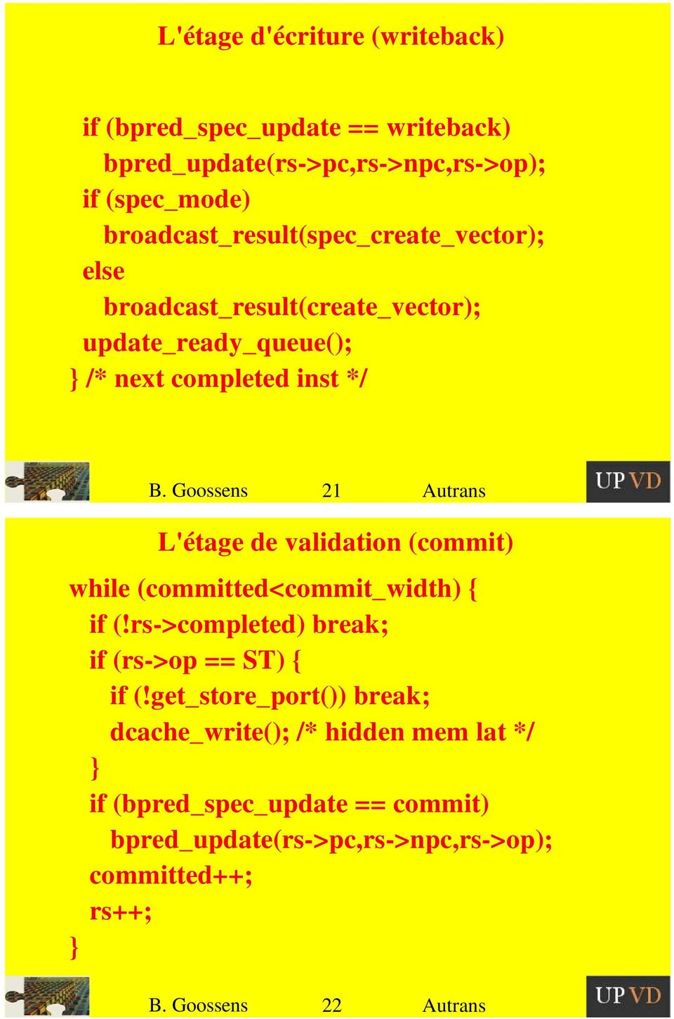 Goossens 21 Autrans L'étage de validation (commit) while (committed<commit_width) { if (!rs->completed) break; if (rs->op == ST) { if (!