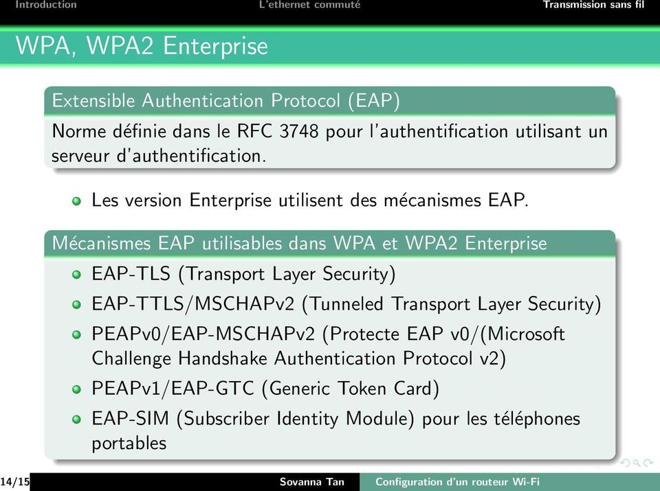 Mécanismes EAP utilisables dans WPA et WPA2 Enterprise EAP-TLS (Transport Layer Security) EAP-TTLS/MSCHAPv2 (Tunneled Transport Layer Security)