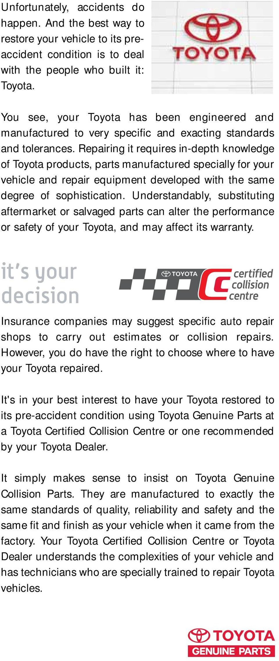 Repairing it requires in-depth knowledge of Toyota products, parts manufactured specially for your vehicle and repair equipment developed with the same degree of sophistication.