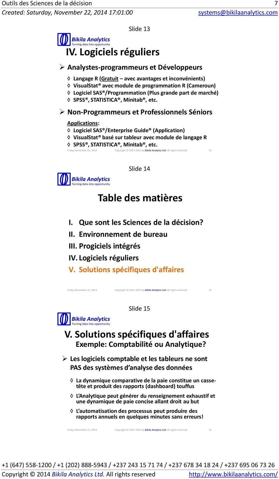 Non-Programmeurs et Professionnels Séniors Applications: Logiciel SAS /Enterprise Guide (Application) VisualStat basé sur tableur avec module de langage R SPSS, STATISTICA, Minitab, etc.