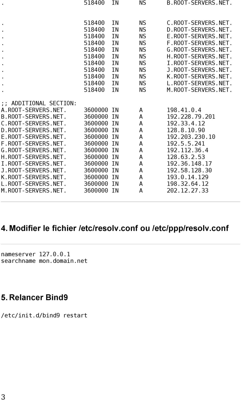ROOT-SERVERS.NET. 3600000 IN A 198.41.0.4 B.ROOT-SERVERS.NET. 3600000 IN A 192.228.79.201 C.ROOT-SERVERS.NET. 3600000 IN A 192.33.4.12 D.ROOT-SERVERS.NET. 3600000 IN A 128.8.10.90 E.ROOT-SERVERS.NET. 3600000 IN A 192.203.