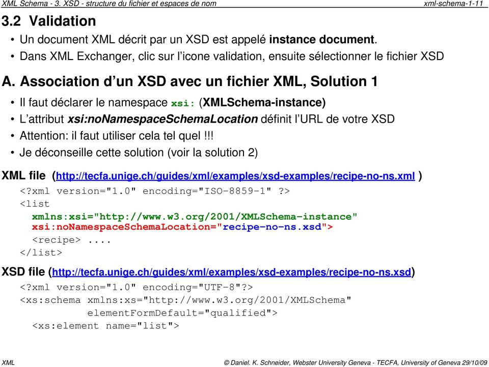 Association d un XSD avec un fichier XML, Solution 1 Il faut déclarer le namespace xsi: (XMLSchema-instance) L attribut xsi:nonamespaceschemalocation définit l URL de votre XSD Attention: il faut
