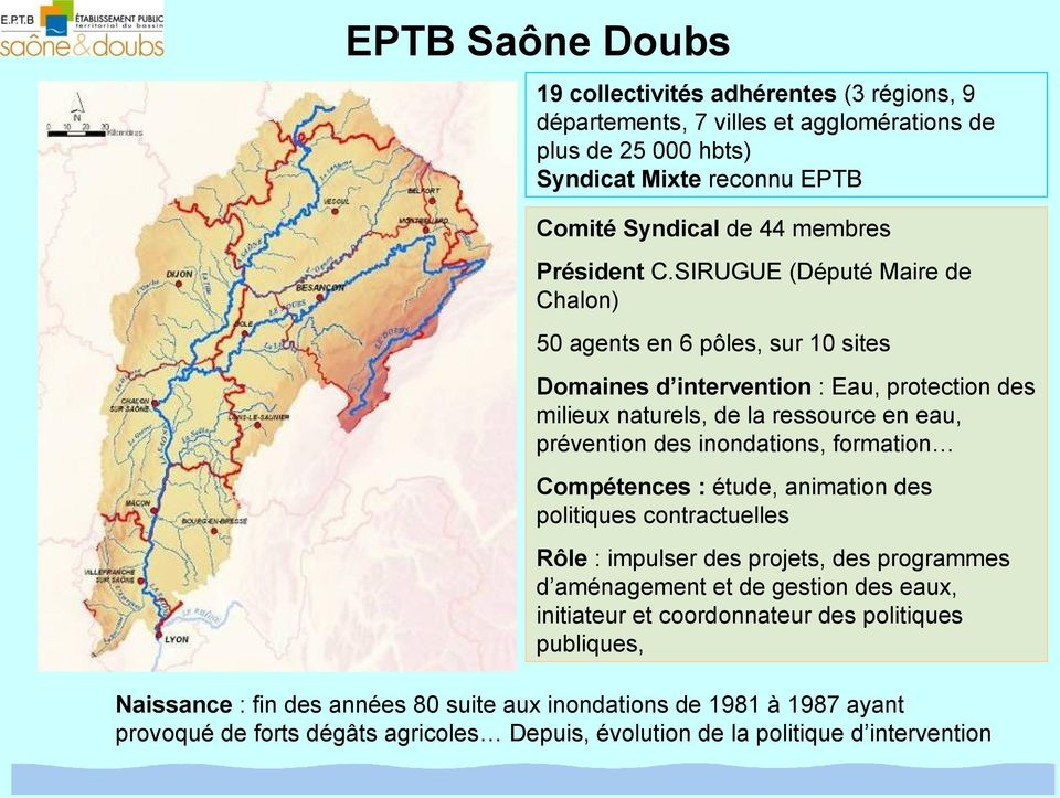 SIRUGUE (Député Maire de Chalon) 50 agents en 6 pôles, sur 10 sites Domaines d intervention : Eau, protection des milieux naturels, de la ressource en eau, prévention des inondations,