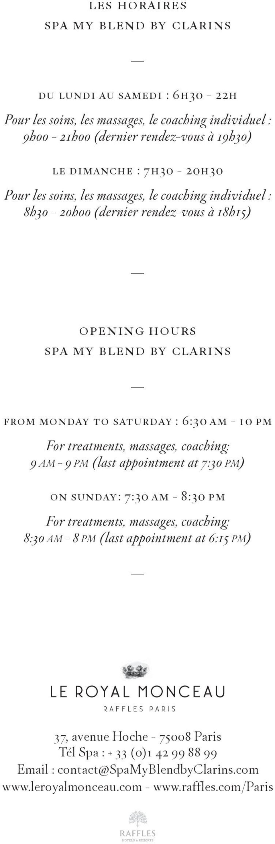6:30 am - 10 pm For treatments, massages, coaching: 9 AM - 9 PM (last appointment at 7:30 PM) on sunday: 7:30 am - 8:30 pm For treatments, massages, coaching: 8:30 AM - 8 PM