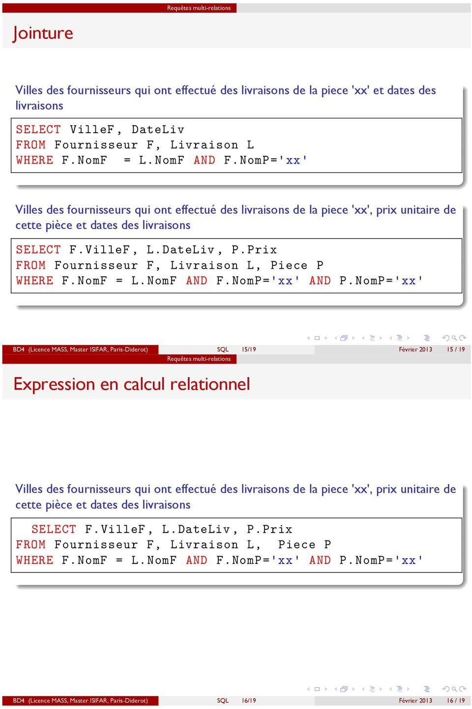Piece P WHERE F NomF = L NomF AND F NomP='xx' AND P NomP='xx' BD4 (Licence MASS, Master ISIFAR, Paris-Diderot) SQL 15/19 Février 2013 15 / 19 Expression en calcul relationnel  Piece P WHERE F NomF =