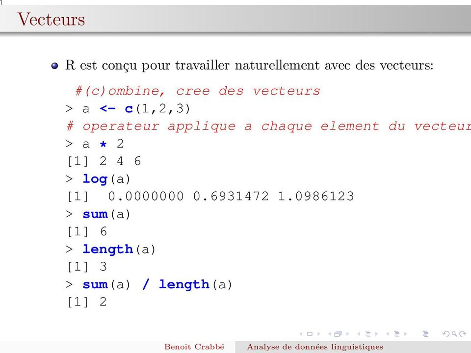 chaque element du vecteur > a * 2 [1] 2 4 6 > log(a) [1] 0.0000000 0.