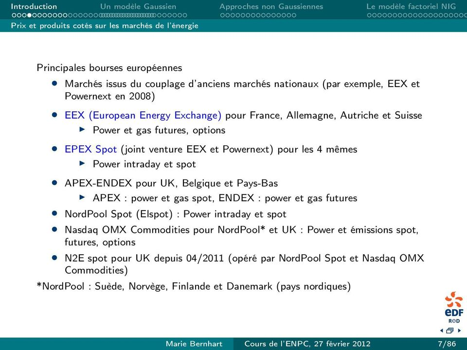 Pays-Bas APEX : power et gas spot, ENDEX : power et gas futures NordPool Spot (Elspot) : Power intraday et spot Nasdaq OMX Commodities pour NordPool* et UK : Power et émissions spot, futures, options