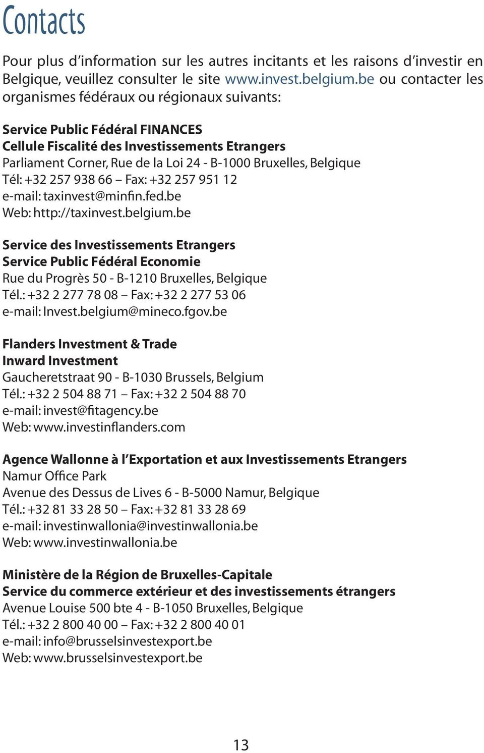 Belgique Tél: +32 257 938 66 Fax: +32 257 951 12 e-mail: taxinvest@minfin.fed.be Web: http://taxinvest.belgium.