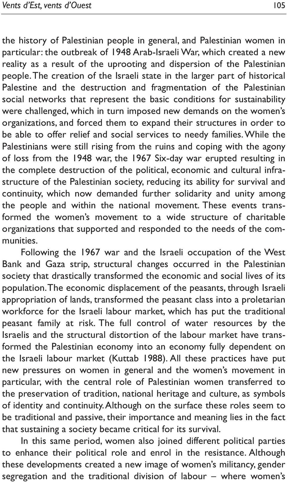 The creation of the Israeli state in the larger part of historical Palestine and the destruction and fragmentation of the Palestinian social networks that represent the basic conditions for