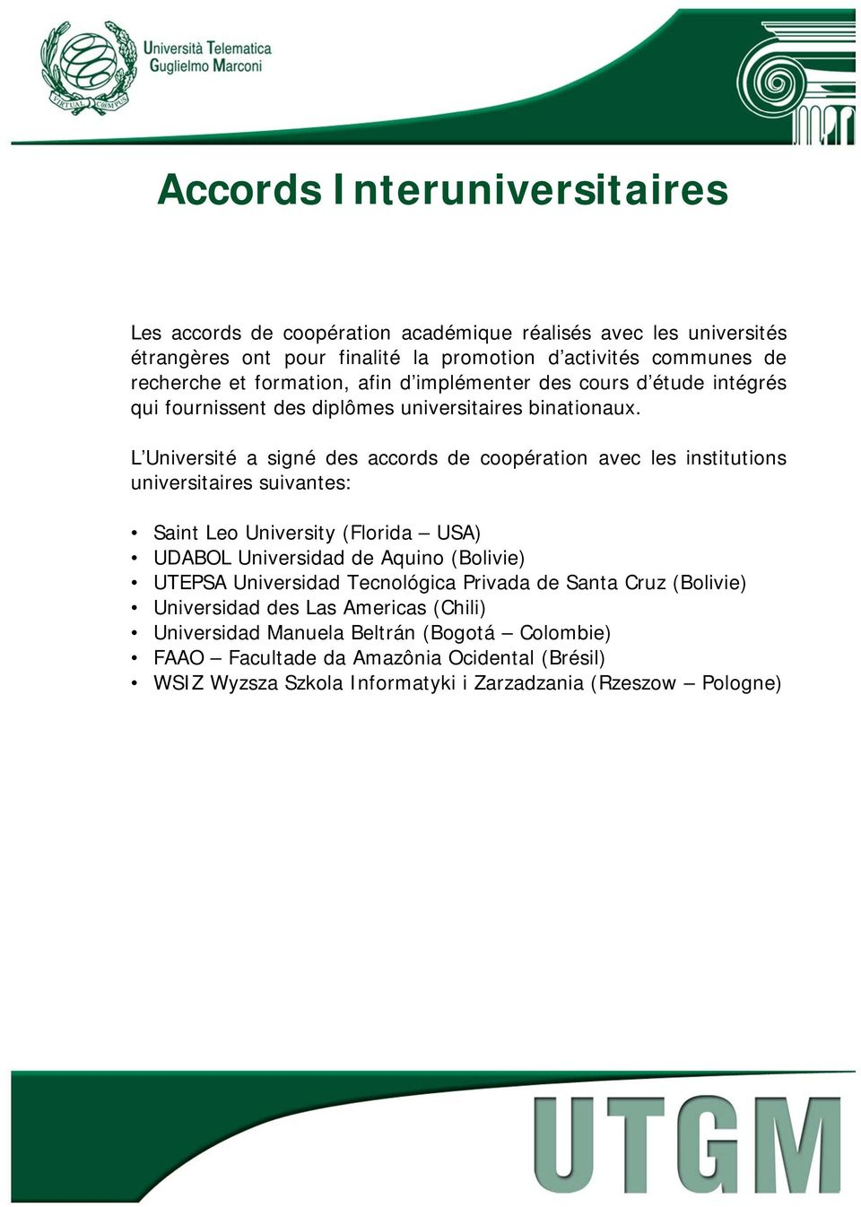L Université a signé des accords de coopération avec les institutions universitaires suivantes: Saint Leo University (Florida USA) UDABOL Universidad de Aquino (Bolivie) UTEPSA