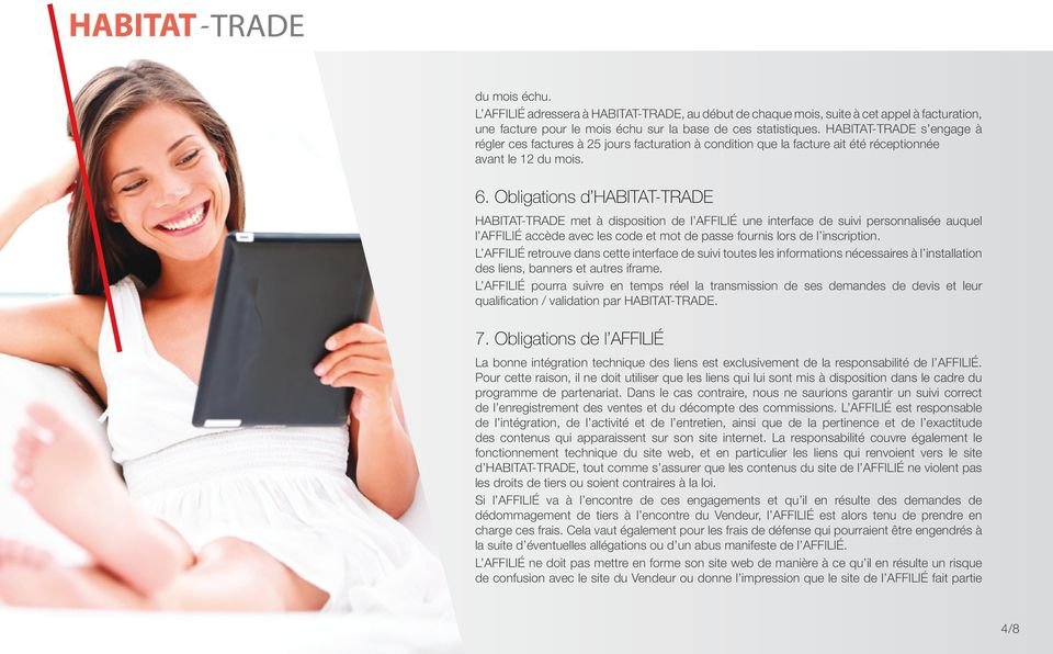 Obligations d HABITAT-TRADE HABITAT-TRADE met à disposition de l AFFILIé une interface de suivi personnalisée auquel l AFFILIé accède avec les code et mot de passe fournis lors de l inscription.