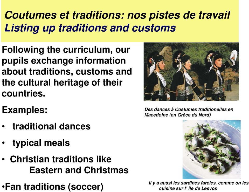 Examples: traditional dances typical meals Christian traditions like Eastern and Christmas Fan traditions (soccer)