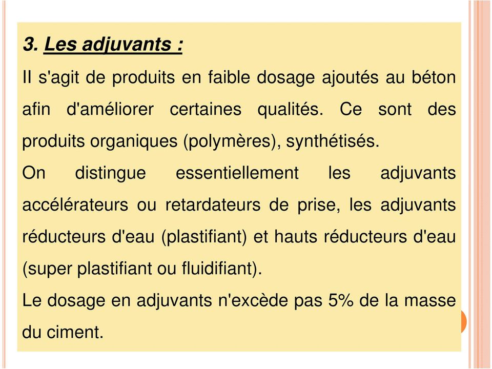 On distingue essentiellement les adjuvants accélérateurs ou retardateurs de prise, les adjuvants