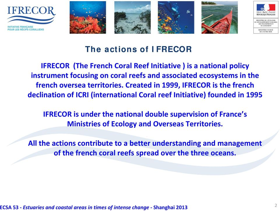 Created in 1999, IFRECOR is the french declination of ICRI (international Coral reef Initiative) founded in 1995 IFRECOR is under