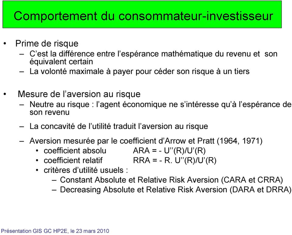 de l utilité traduit l aversion au risque Aversion mesurée par le coefficient d Arrow et Pratt (1964, 1971) coefficient absolu ARA = - U (R)/U (R) coefficient relatif