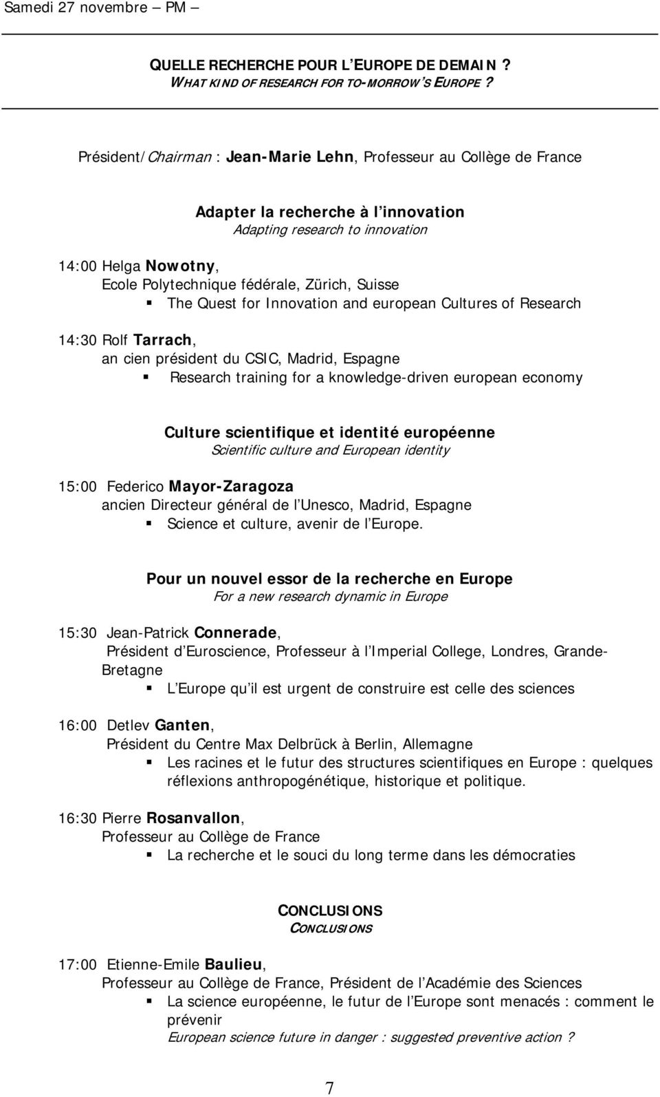 Suisse The Quest for Innovation and european Cultures of Research 14:30 Rolf Tarrach, an cien président du CSIC, Madrid, Espagne Research training for a knowledge-driven european economy Culture