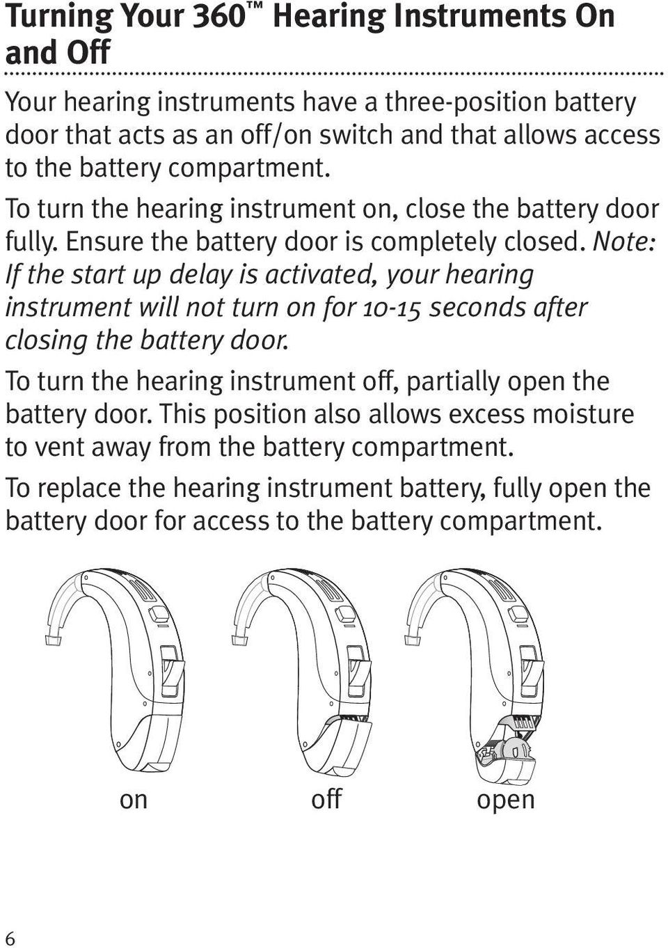 Note: If the start up delay is activated, your hearing instrument will not turn on for 10-15 seconds after closing the battery door.