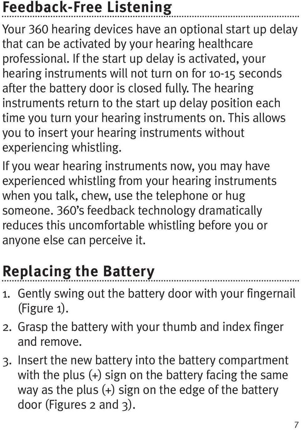 The hearing instruments return to the start up delay position each time you turn your hearing instruments on. This allows you to insert your hearing instruments without experiencing whistling.