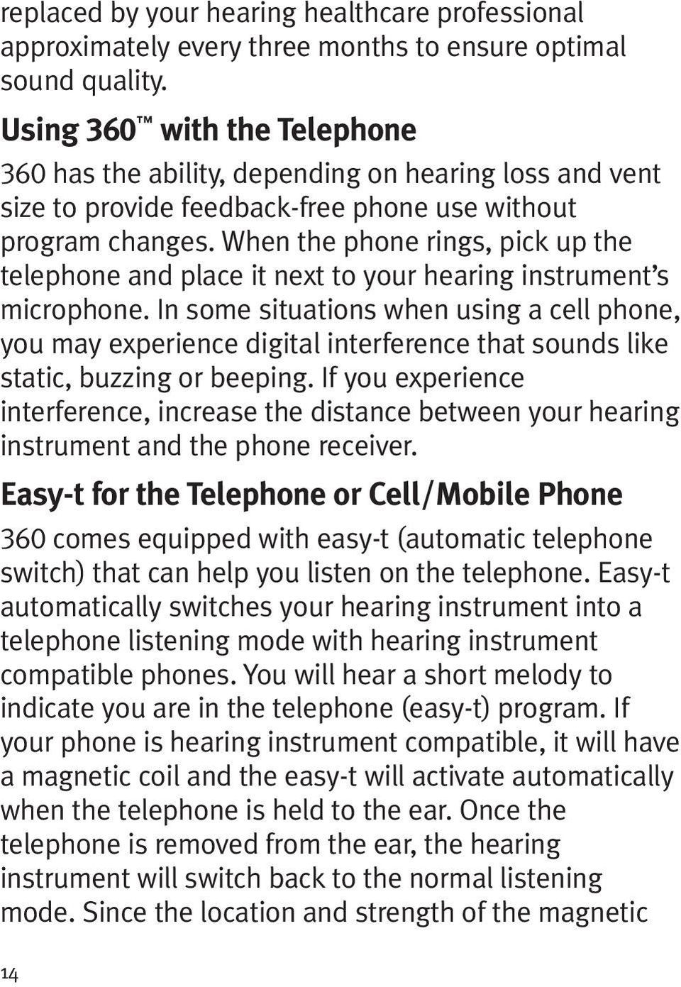 When the phone rings, pick up the telephone and place it next to your hearing instrument s microphone.