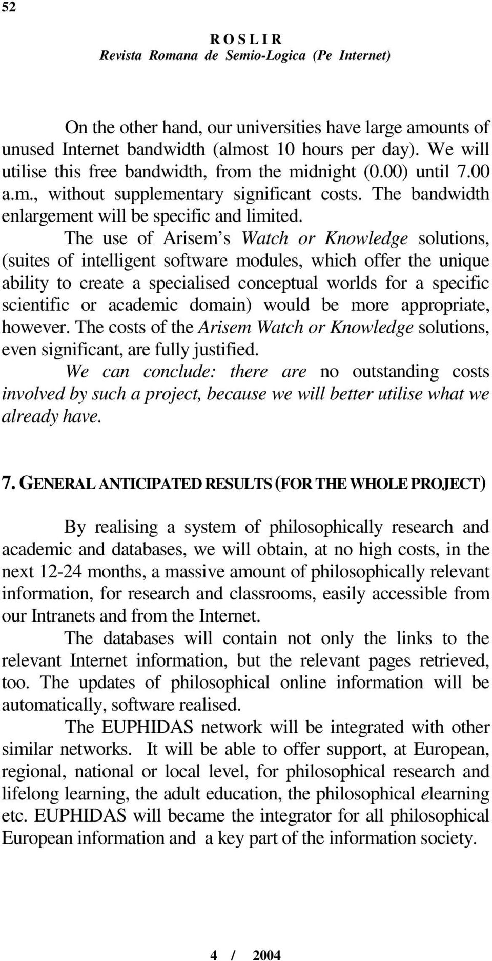 The use of Arisem s Watch or Knowledge solutions, (suites of intelligent software modules, which offer the unique ability to create a specialised conceptual worlds for a specific scientific or