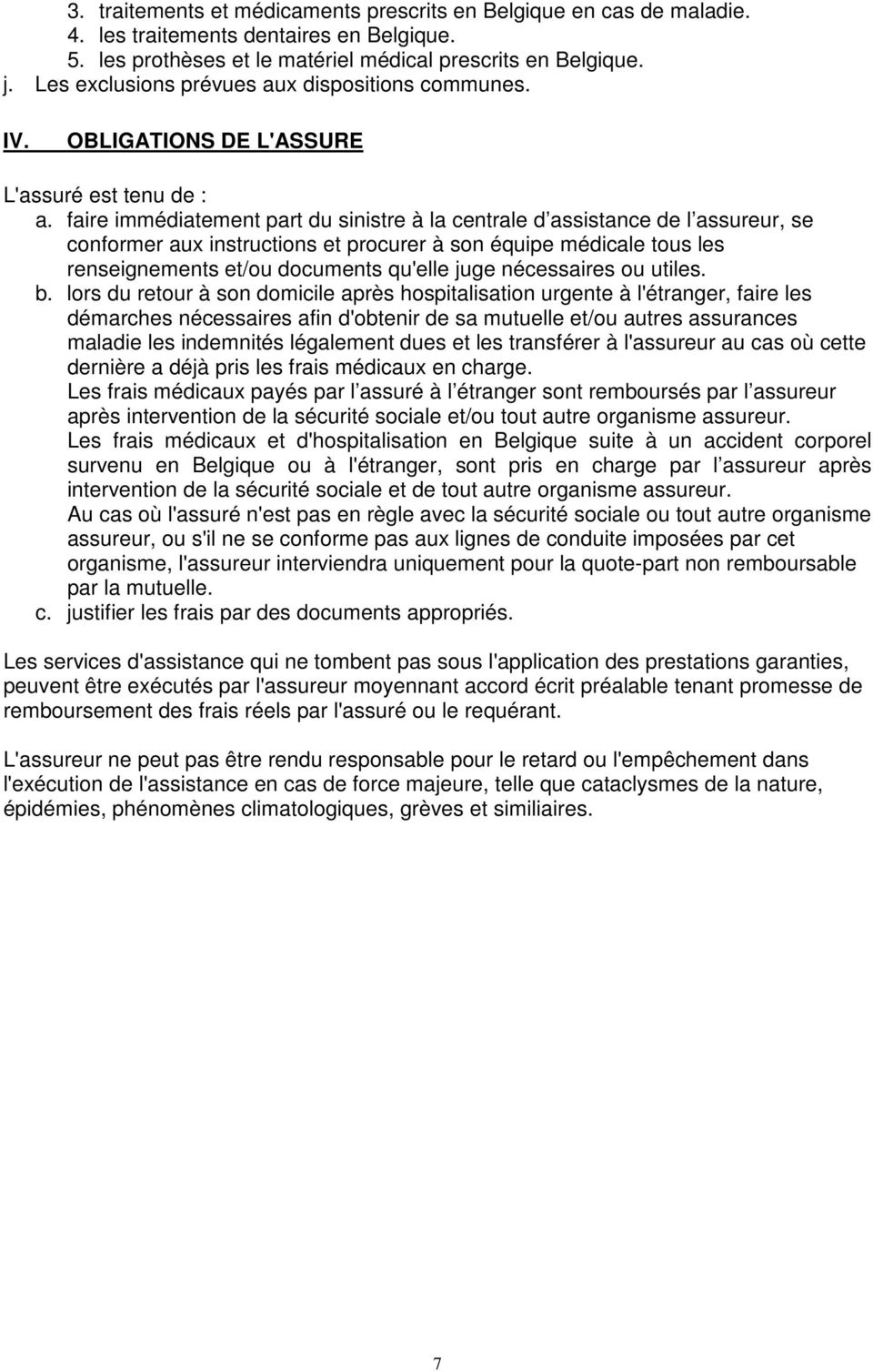faire immédiatement part du sinistre à la centrale d assistance de l assureur, se conformer aux instructions et procurer à son équipe médicale tous les renseignements et/ou documents qu'elle juge