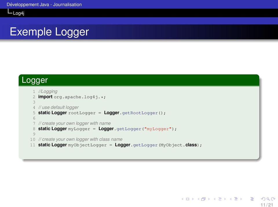 getRootLogger(); 6 7 // create your own logger with name 8 static Logger mylogger = Logger.